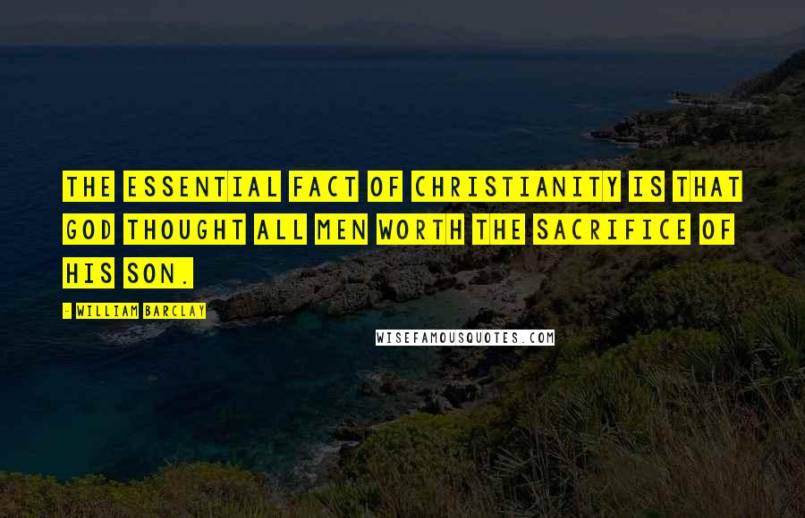 William Barclay quotes: The essential fact of Christianity is that God thought all men worth the sacrifice of his son.