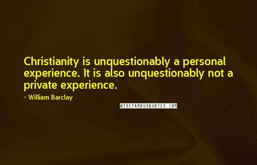 William Barclay quotes: Christianity is unquestionably a personal experience. It is also unquestionably not a private experience.