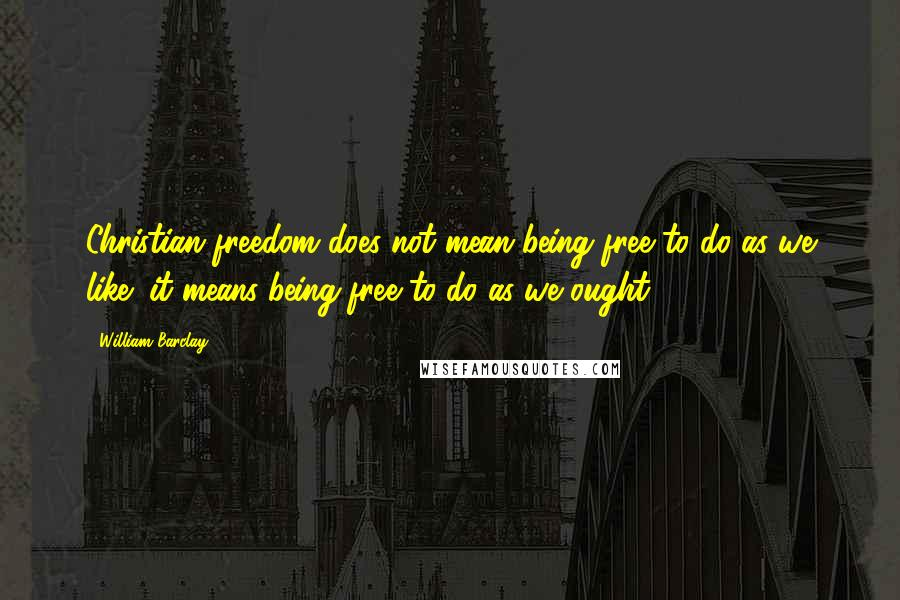 William Barclay quotes: Christian freedom does not mean being free to do as we like; it means being free to do as we ought.