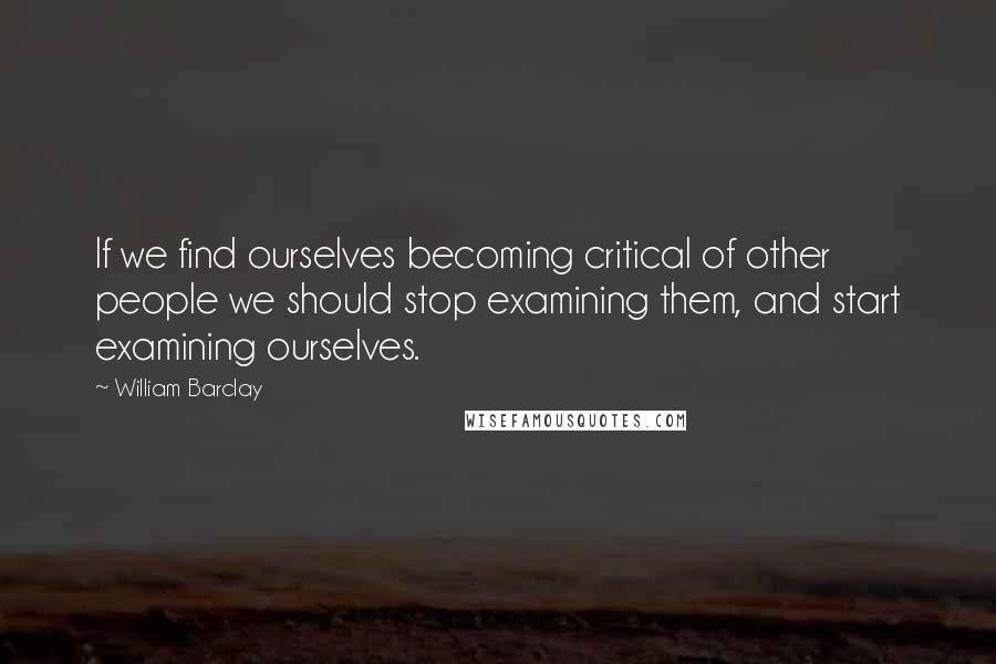William Barclay quotes: If we find ourselves becoming critical of other people we should stop examining them, and start examining ourselves.