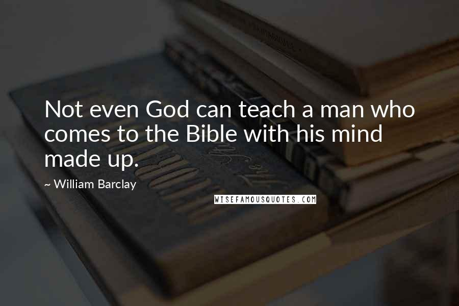 William Barclay quotes: Not even God can teach a man who comes to the Bible with his mind made up.