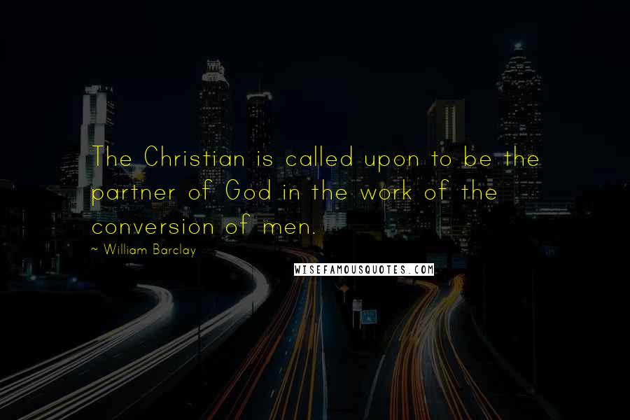 William Barclay quotes: The Christian is called upon to be the partner of God in the work of the conversion of men.