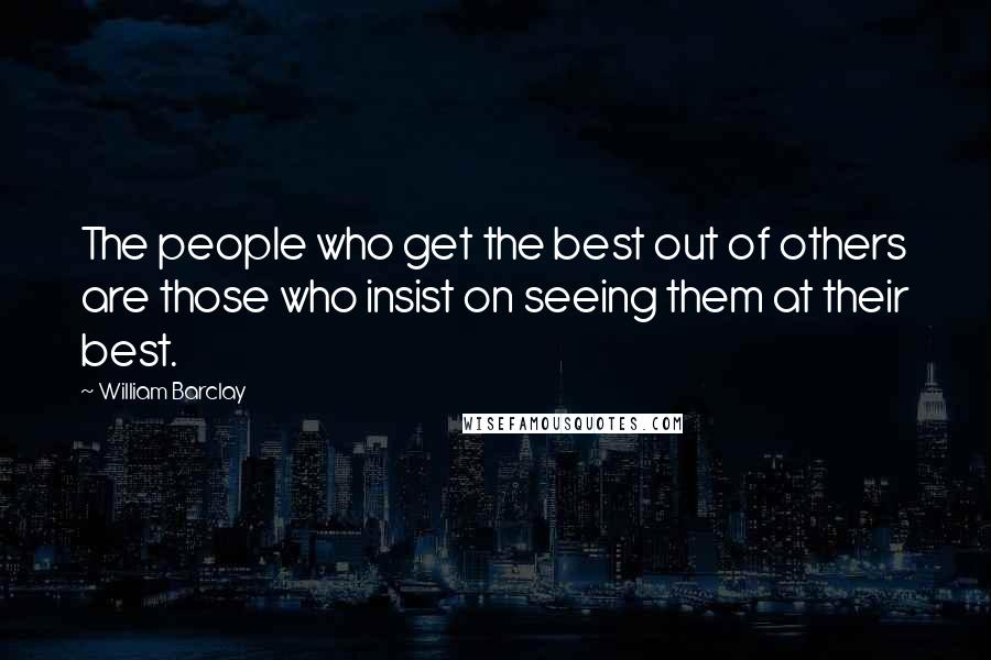 William Barclay quotes: The people who get the best out of others are those who insist on seeing them at their best.