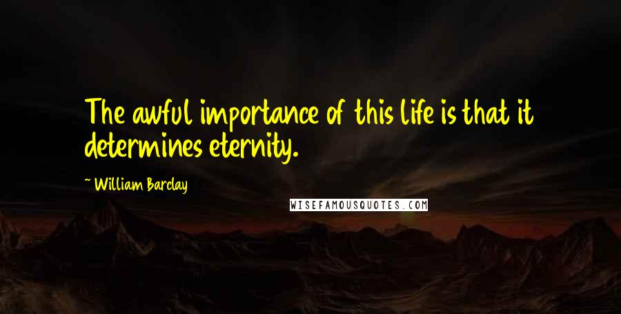 William Barclay quotes: The awful importance of this life is that it determines eternity.