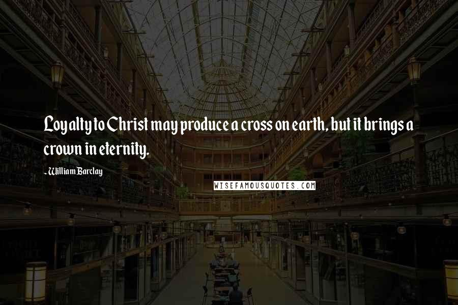William Barclay quotes: Loyalty to Christ may produce a cross on earth, but it brings a crown in eternity.