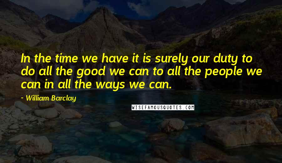 William Barclay quotes: In the time we have it is surely our duty to do all the good we can to all the people we can in all the ways we can.