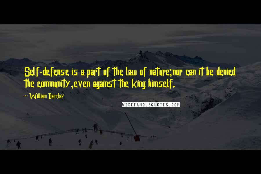 William Barclay quotes: Self-defense is a part of the law of nature;nor can it be denied the community,even against the king himself.