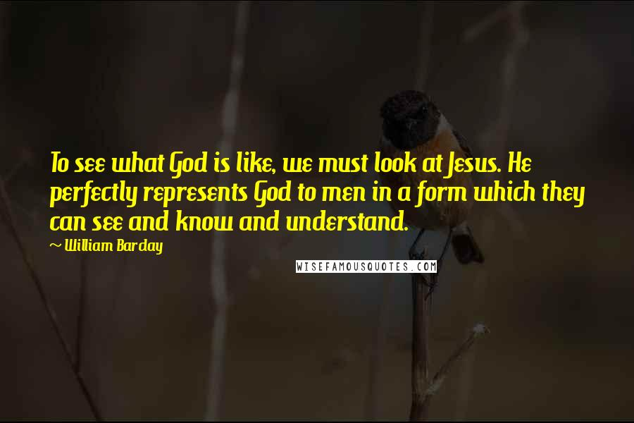 William Barclay quotes: To see what God is like, we must look at Jesus. He perfectly represents God to men in a form which they can see and know and understand.