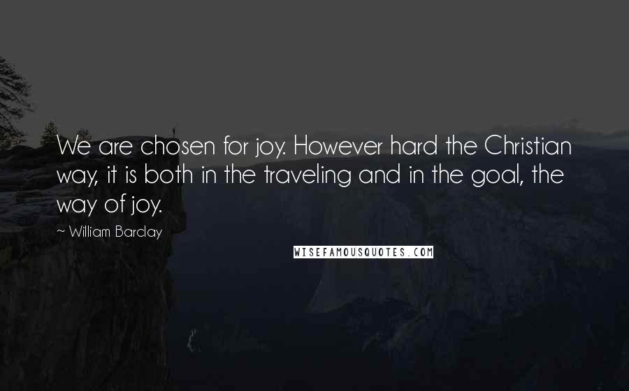 William Barclay quotes: We are chosen for joy. However hard the Christian way, it is both in the traveling and in the goal, the way of joy.