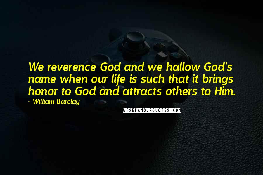 William Barclay quotes: We reverence God and we hallow God's name when our life is such that it brings honor to God and attracts others to Him.