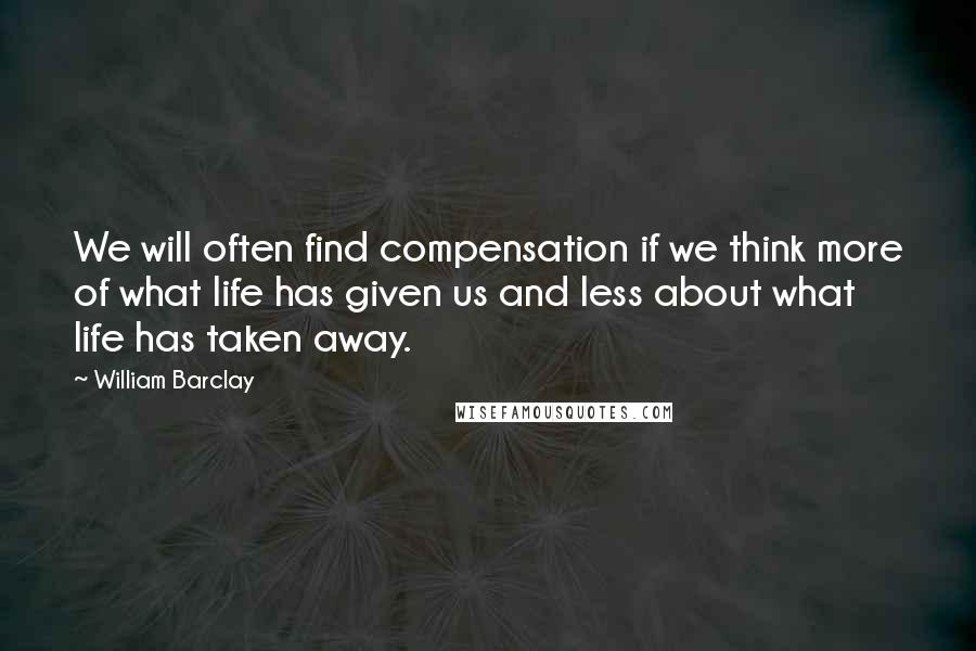William Barclay quotes: We will often find compensation if we think more of what life has given us and less about what life has taken away.