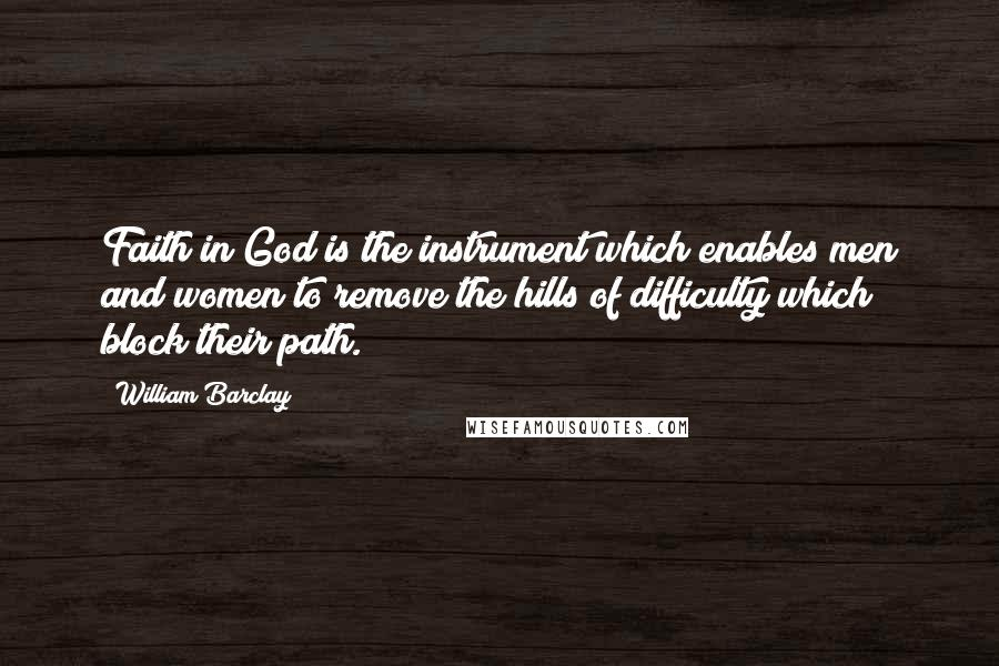 William Barclay quotes: Faith in God is the instrument which enables men and women to remove the hills of difficulty which block their path.