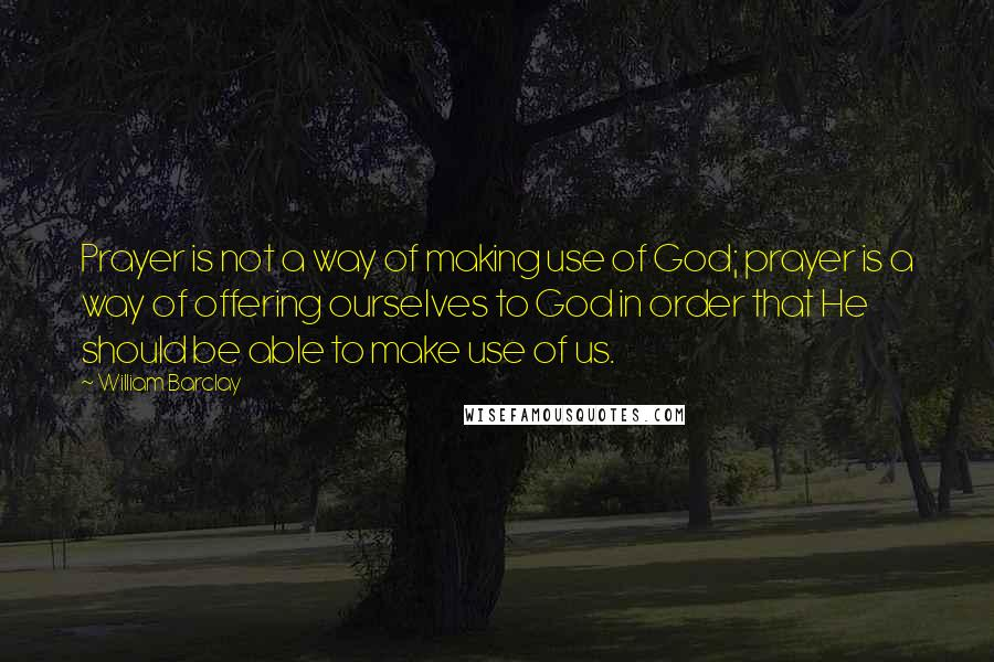 William Barclay quotes: Prayer is not a way of making use of God; prayer is a way of offering ourselves to God in order that He should be able to make use of