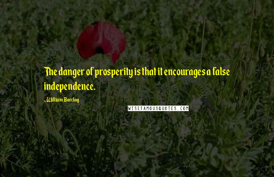 William Barclay quotes: The danger of prosperity is that it encourages a false independence.