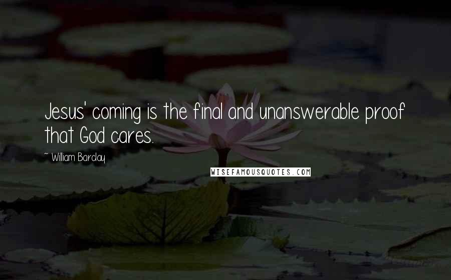 William Barclay quotes: Jesus' coming is the final and unanswerable proof that God cares.