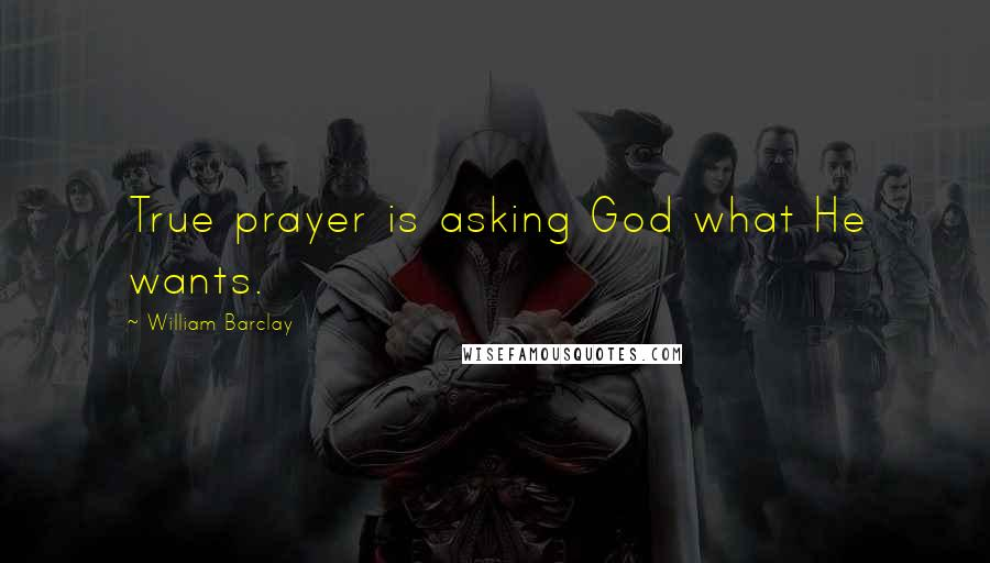 William Barclay quotes: True prayer is asking God what He wants.