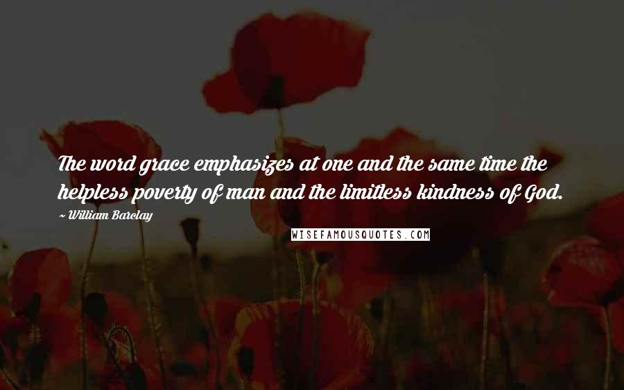 William Barclay quotes: The word grace emphasizes at one and the same time the helpless poverty of man and the limitless kindness of God.