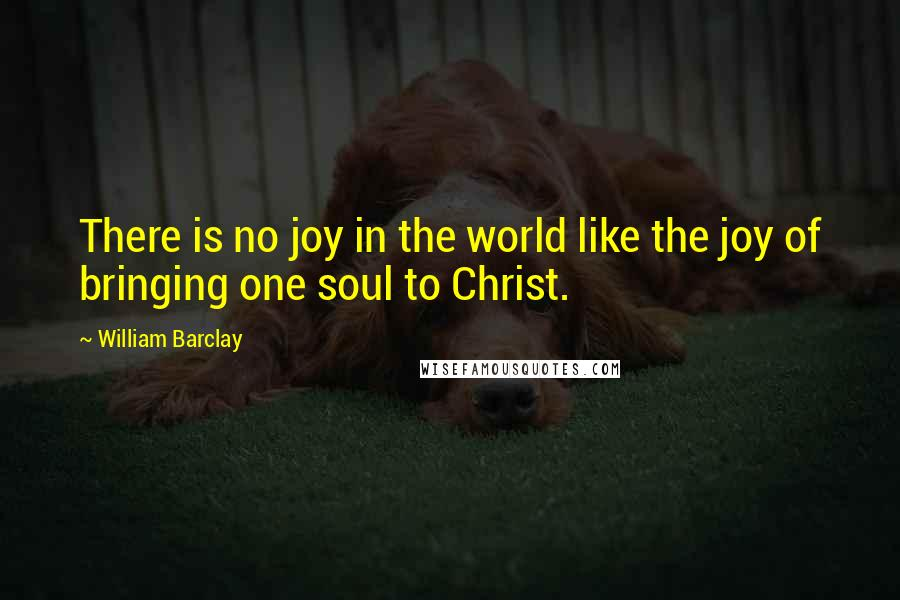 William Barclay quotes: There is no joy in the world like the joy of bringing one soul to Christ.