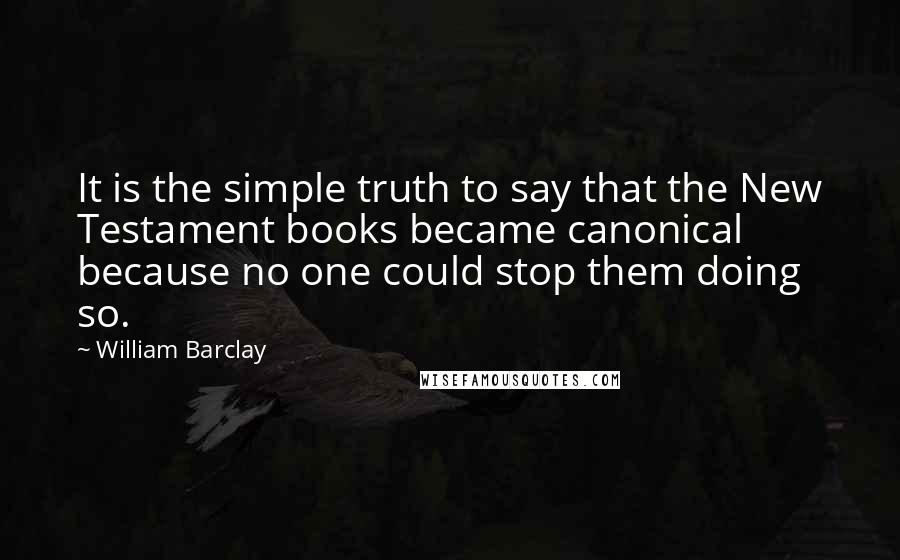 William Barclay quotes: It is the simple truth to say that the New Testament books became canonical because no one could stop them doing so.
