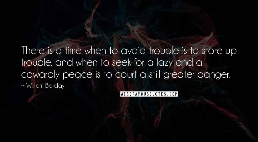William Barclay quotes: There is a time when to avoid trouble is to store up trouble, and when to seek for a lazy and a cowardly peace is to court a still greater