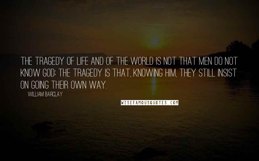 William Barclay quotes: The tragedy of life and of the world is not that men do not know God; the tragedy is that, knowing Him, they still insist on going their own way.