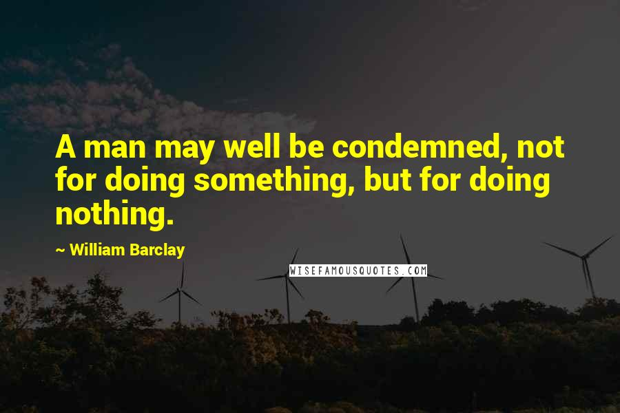 William Barclay quotes: A man may well be condemned, not for doing something, but for doing nothing.