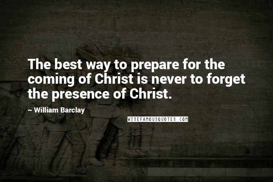 William Barclay quotes: The best way to prepare for the coming of Christ is never to forget the presence of Christ.