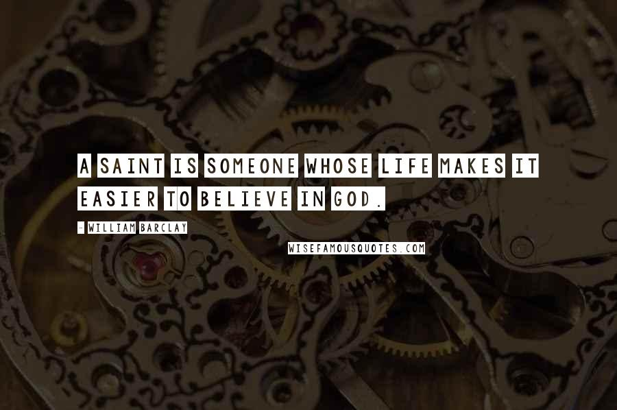 William Barclay quotes: A saint is someone whose life makes it easier to believe in God.