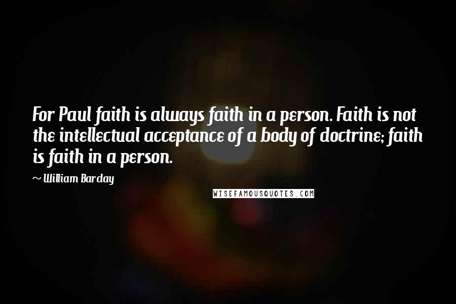 William Barclay quotes: For Paul faith is always faith in a person. Faith is not the intellectual acceptance of a body of doctrine; faith is faith in a person.