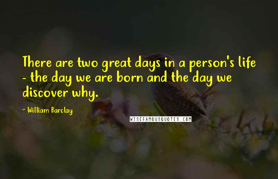 William Barclay quotes: There are two great days in a person's life - the day we are born and the day we discover why.