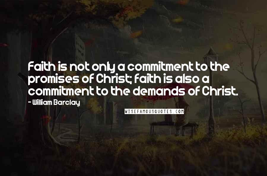 William Barclay quotes: Faith is not only a commitment to the promises of Christ; faith is also a commitment to the demands of Christ.