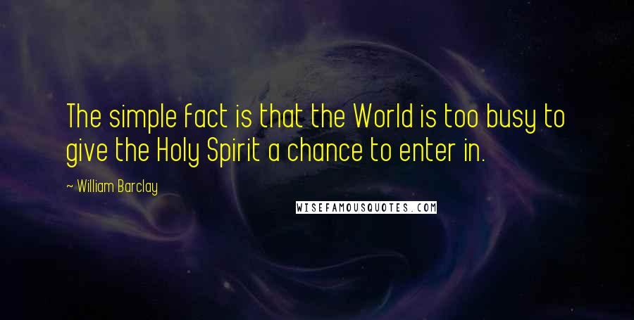 William Barclay quotes: The simple fact is that the World is too busy to give the Holy Spirit a chance to enter in.
