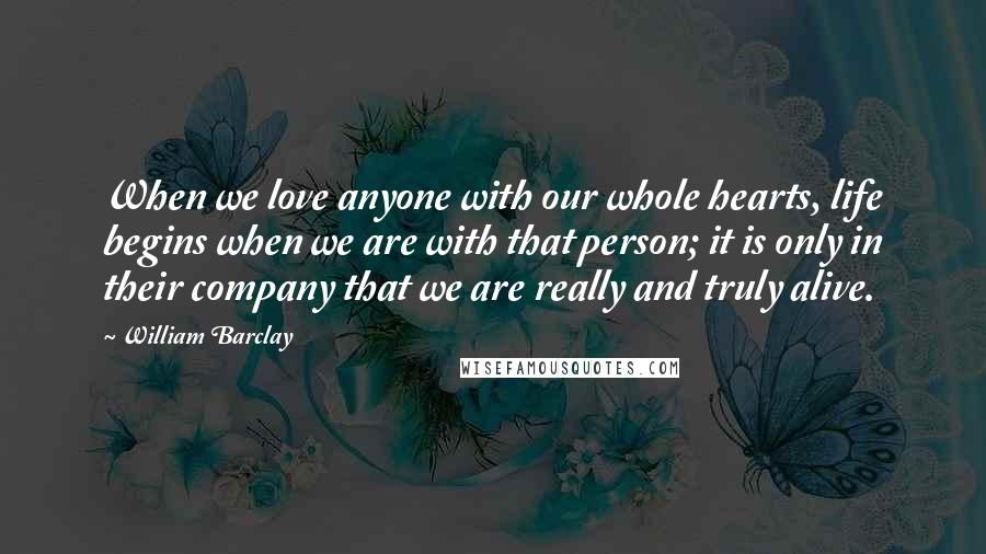 William Barclay quotes: When we love anyone with our whole hearts, life begins when we are with that person; it is only in their company that we are really and truly alive.