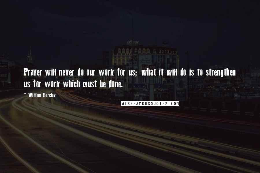 William Barclay quotes: Prayer will never do our work for us; what it will do is to strengthen us for work which must be done.