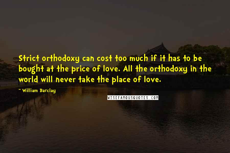 William Barclay quotes: Strict orthodoxy can cost too much if it has to be bought at the price of love. All the orthodoxy in the world will never take the place of love.