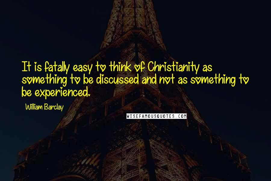 William Barclay quotes: It is fatally easy to think of Christianity as something to be discussed and not as something to be experienced.