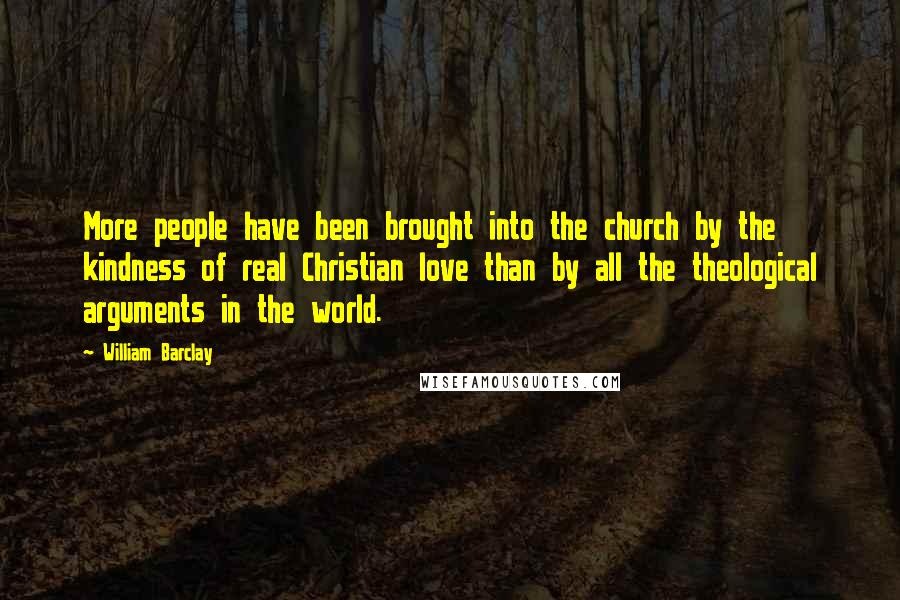 William Barclay quotes: More people have been brought into the church by the kindness of real Christian love than by all the theological arguments in the world.