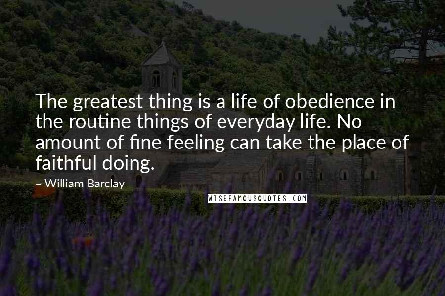 William Barclay quotes: The greatest thing is a life of obedience in the routine things of everyday life. No amount of fine feeling can take the place of faithful doing.