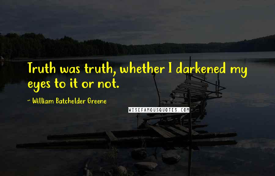 William Batchelder Greene quotes: Truth was truth, whether I darkened my eyes to it or not.