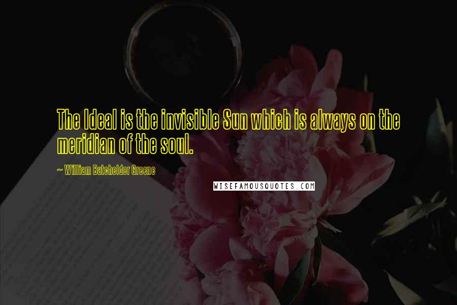 William Batchelder Greene quotes: The Ideal is the invisible Sun which is always on the meridian of the soul.