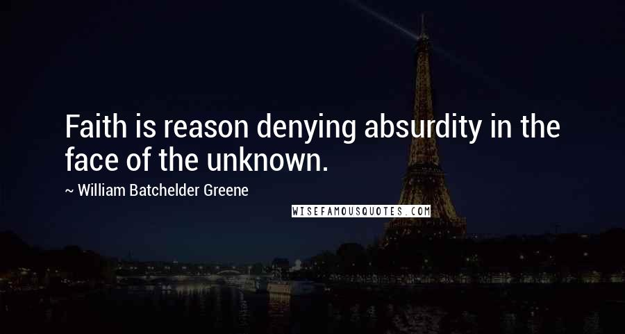 William Batchelder Greene quotes: Faith is reason denying absurdity in the face of the unknown.