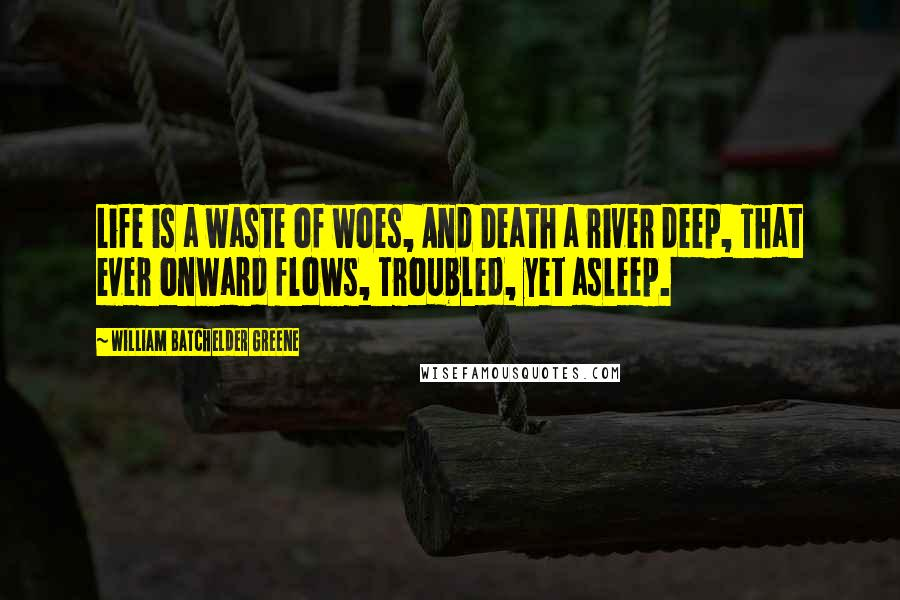 William Batchelder Greene quotes: Life is a waste of woes, And Death a river deep, That ever onward flows, Troubled, yet asleep.