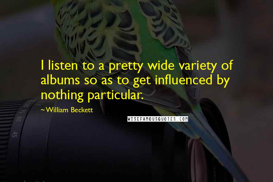 William Beckett quotes: I listen to a pretty wide variety of albums so as to get influenced by nothing particular.