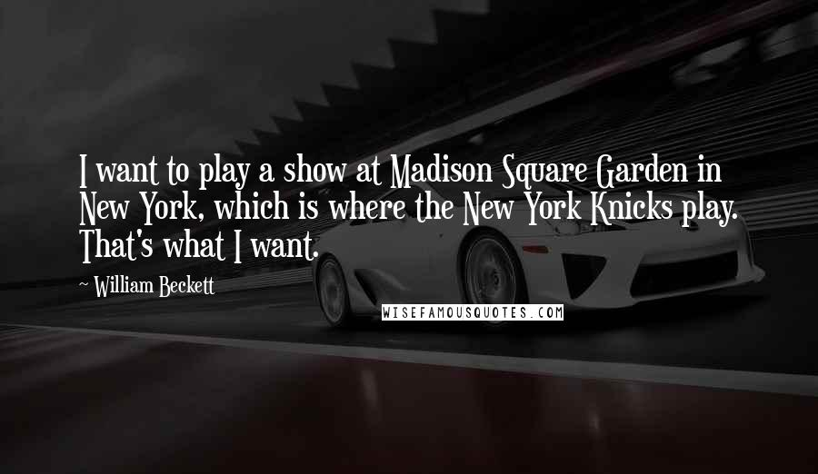 William Beckett quotes: I want to play a show at Madison Square Garden in New York, which is where the New York Knicks play. That's what I want.
