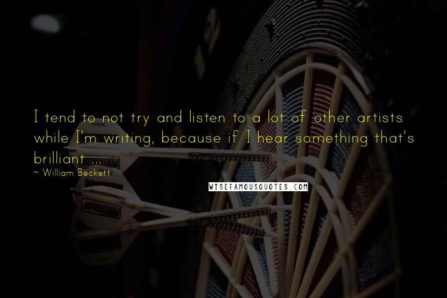 William Beckett quotes: I tend to not try and listen to a lot of other artists while I'm writing, because if I hear something that's brilliant ...
