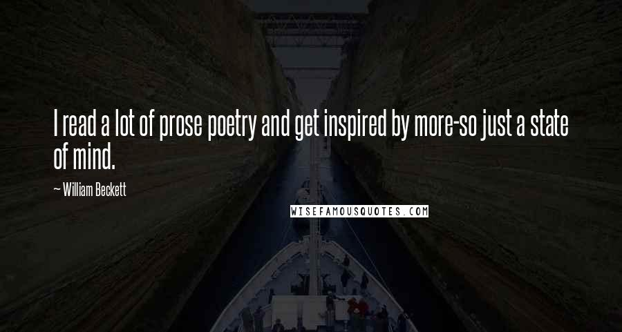 William Beckett quotes: I read a lot of prose poetry and get inspired by more-so just a state of mind.