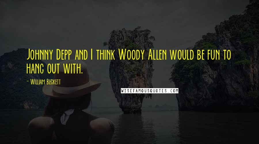 William Beckett quotes: Johnny Depp and I think Woody Allen would be fun to hang out with.