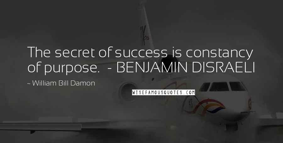 William Bill Damon quotes: The secret of success is constancy of purpose. - BENJAMIN DISRAELI