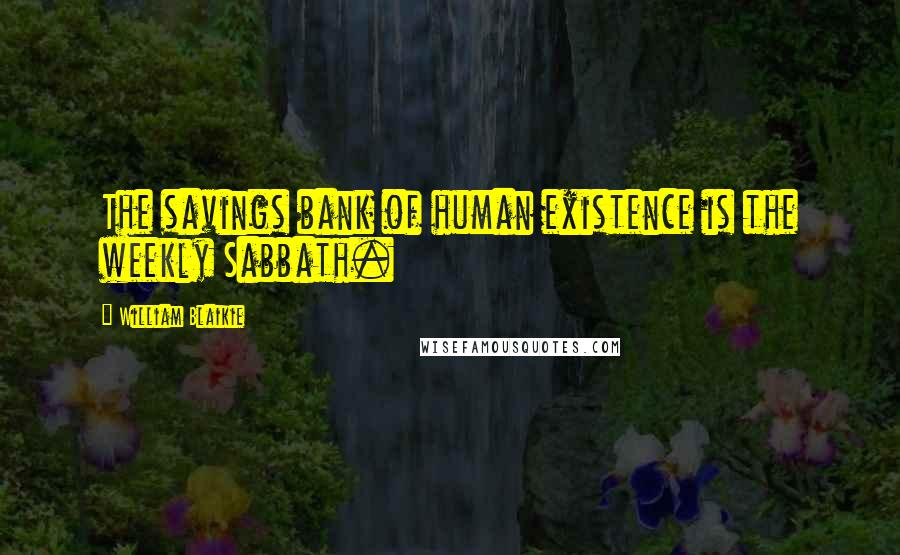 William Blaikie quotes: The savings bank of human existence is the weekly Sabbath.