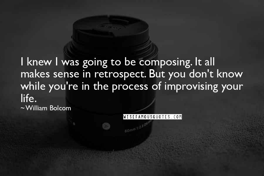 William Bolcom quotes: I knew I was going to be composing. It all makes sense in retrospect. But you don't know while you're in the process of improvising your life.